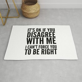 IT'S OK IF YOU DISAGREE WITH ME I CAN'T FORCE YOU TO BE RIGHT Rug
