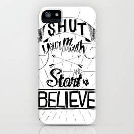 Shut Your Mouth and Start to Believe iPhone Case