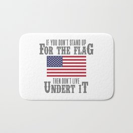 IF YOU DON'T STAND UP FOR THE FLAG THEN DON'T LIVE UNDER IT Bath Mat
