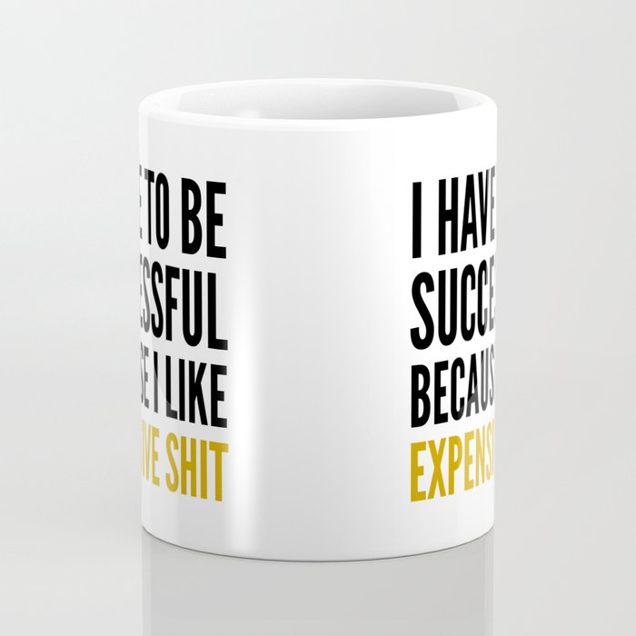 I HAVE TO BE SUCCESSFUL BECAUSE I LIKE EXPENSIVE SHIT Coffee Mug