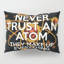 Never trust an atom. They make up everything. Pillow Sham
