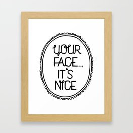 Your face, it's nice. Framed Art Print