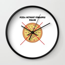 PIZZA WITHOUT PINEAPPLE PLEASE Wall Clock