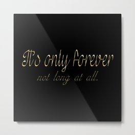 It's Only Forever Metal Print