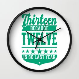 13 Because 12 Is So Last Year 13 Birthday Gift Wall Clock