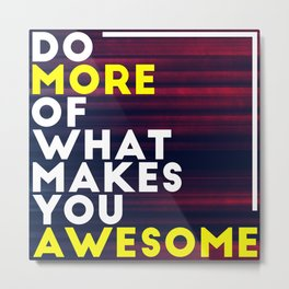 Do more of what makes you awesome!  Metal Print