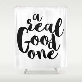 A REAL GOOD ONE Shower Curtain