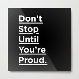 Don't Stop Until You're Proud black and white minimalist typography poster design home wall bedroom Metal Print