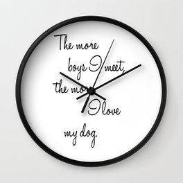 The More Boys I Meet, the More I Love My Dog Wall Clock