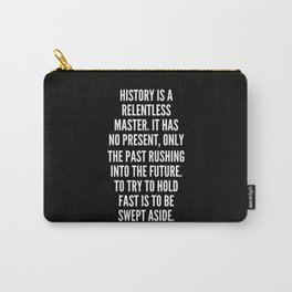 History is a relentless master It has no present only the past rushing into the future To try to hold fast is to be swept aside Carry-All Pouch