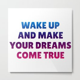 Wake Up and Make Your Dreams Come True in Trio Colors 1 Metal Print