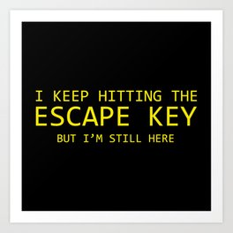 I Keep Hitting The Escape Key But I'm Still Here Art Print
