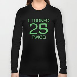 I Turned 25 Twice! Funny 50th Birthday Long Sleeve T-shirt