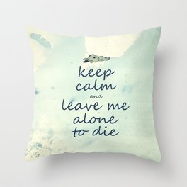 Keep Calm And Leave Me Alone To Die Throw Pillow