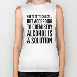NOT TO GET TECHNICAL BUT ACCORDING TO CHEMISTRY ALCOHOL IS A SOLUTION Biker Tank