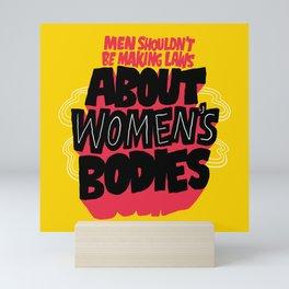 Men Shouldn't Be Making Laws About Women's Bodies Mini Art Print