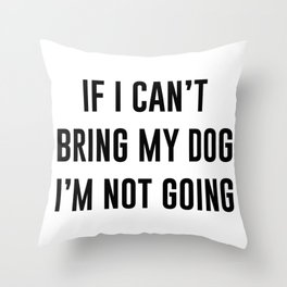 If I can't bring my dog I'm not going Throw Pillow