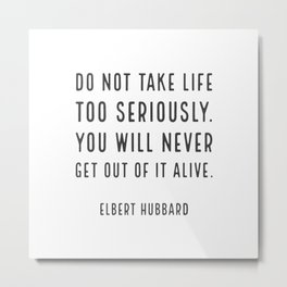 Do not take life too seriously. You will never get out of it alive. - Elbert Hubbard Metal Print