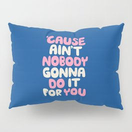 Cause Ain't Nobody Gonna Do It For You Pillow Sham