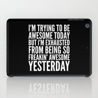 sayings iPad Cases featuring I'M TRYING TO BE AWESOME TODAY, BUT I'M EXHAUSTED FROM BEING SO FREAKIN' AWESOME YESTERDAY (B&W) by CreativeAngel