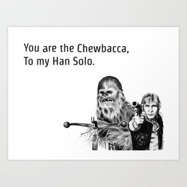 You are the Chewbacca, To my Han Solo. Art Print