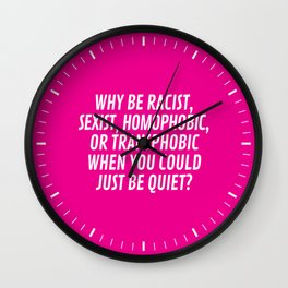 Why Be Racist, Sexist, Homophobic, or Transphobic When You Could Just Be Quiet? (Pink) Wall Clock