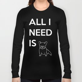 All I need is Frenchie Long Sleeve T-shirt