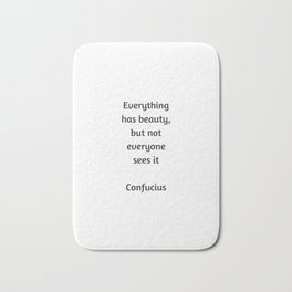 Confucius Quote - Everything has beauty but not everyone sees it Bath Mat