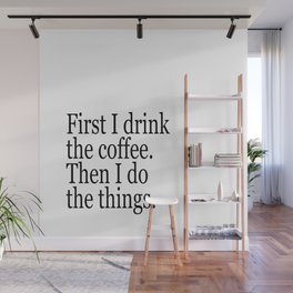 Black & White Coffee Typography Quote - First I Drink The Coffee Then I Do The Things Wall Mural