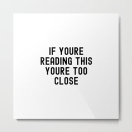 If Youre Reading This Youre To Close Metal Print