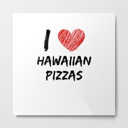 I Love Hawaiian Pizzas Metal Print