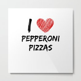 I Love Pepperoni Pizzas Metal Print