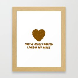 You've Made Chopped Liver of My Heart Framed Art Print