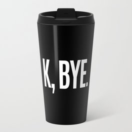 K, BYE OK BYE K BYE KBYE (Black & White) Travel Mug