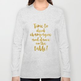 Time to drink champagne and dance on the table! Long Sleeve T-shirt