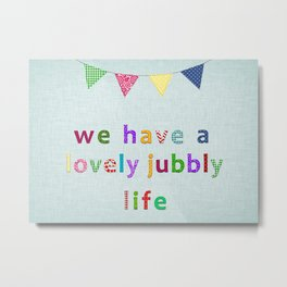 We Have A Lovely Jubbly Life Metal Print