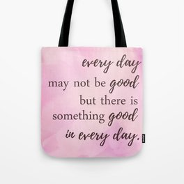There's Something Good In Every Day - Inspirational Positive Quotes Tote Bag