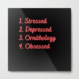 Stressed. Depressed. Ornithology. Obsessed. Metal Print