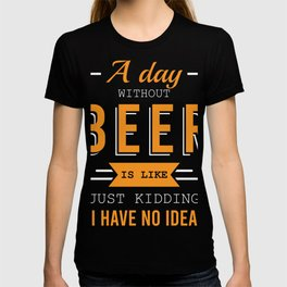 A Day Without Beer Is Like Just Kidding I Have No Idea Drunkard Drunk Beer T-shirt Design Alcohol T-shirt
