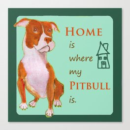 Home is were my pitbull is. Canvas Print