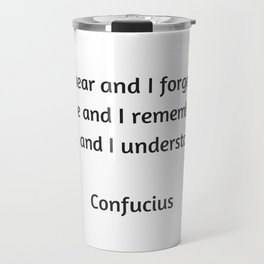Confucius Quote - I do and I understand Travel Mug