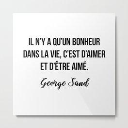 Il n'y a qu'un bonheur dans la vie, c'est d'aimer et d'être aimé.  George Sand Metal Print