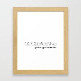 Good morning gorgeous Framed Art Print