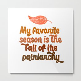 my favorite season is the fall of the patriarchy feminist feminism gift funny pun equality Metal Print
