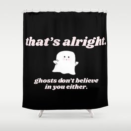 ghosts don't believe in you either Shower Curtain