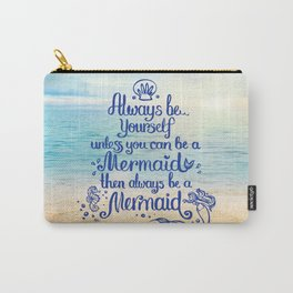 Always Be yourself unless you can be a Mermaid, then always be a Mermaid! Carry-All Pouch