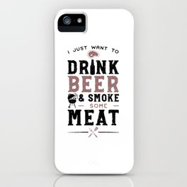 I Just Want To Drink Beer And Smoke Some Meat iPhone Case