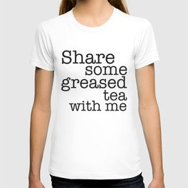 Share some greased tea with me T-shirt