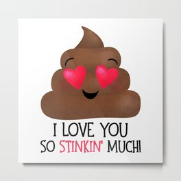 I Love You So Stinkin' Much! - Poop Metal Print