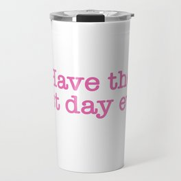 Have the best day ever Travel Mug